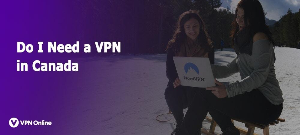Do I need a VPN in Canada